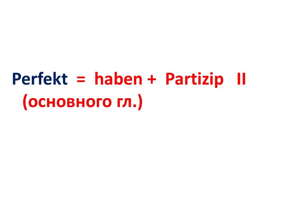 Perfekt = haben + Partizip II (основного гл.)