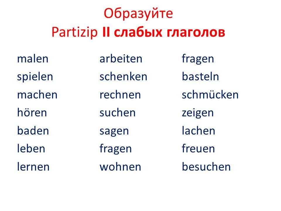 Образуйте Partizip II слабых глаголов malen spielen machen hören baden leben lernen arbeiten schenken rechnen suchen sagen fragen wohnen fragen bastel