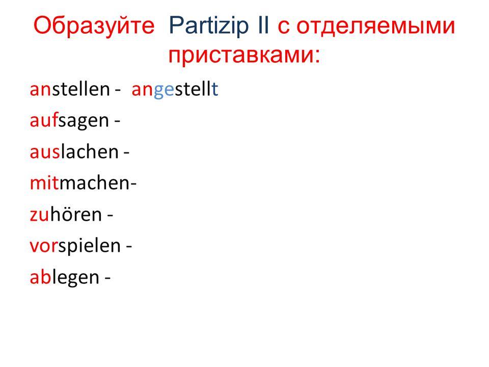Образуйте Partizip II с отделяемыми приставками: anstellen - angestellt aufsagen - auslachen - mitmachen- zuhören - vorspielen - ablegen -