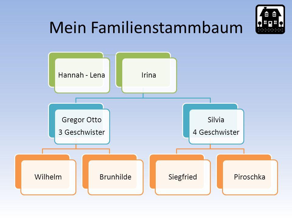 Mein Familienstammbaum Hannah - LenaIrina Gregor Otto 3 Geschwister WilhelmBrunhilde Silvia 4 Geschwister SiegfriedPiroschka