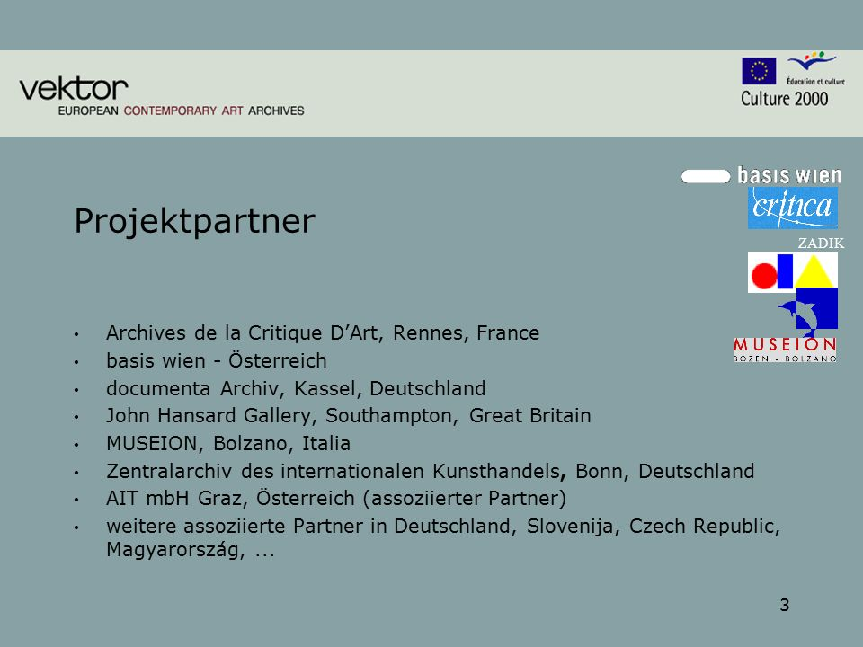 3 Projektpartner Archives de la Critique D'Art, Rennes, France basis wien - Österreich documenta Archiv, Kassel, Deutschland John Hansard Gallery, Southampton, Great Britain MUSEION, Bolzano, Italia Zentralarchiv des internationalen Kunsthandels, Bonn, Deutschland AIT mbH Graz, Österreich (assoziierter Partner) weitere assoziierte Partner in Deutschland, Slovenija, Czech Republic, Magyarország,...