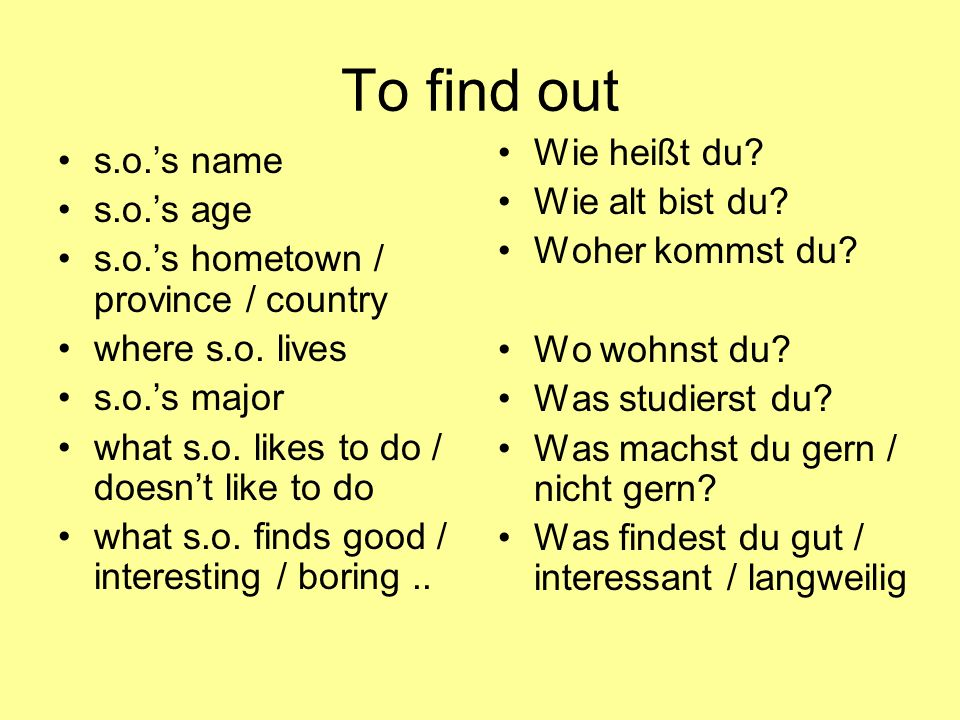 (formal)-To find out s.o.'s name s.o.'s age s.o.'s hometown / province / country where s.o.