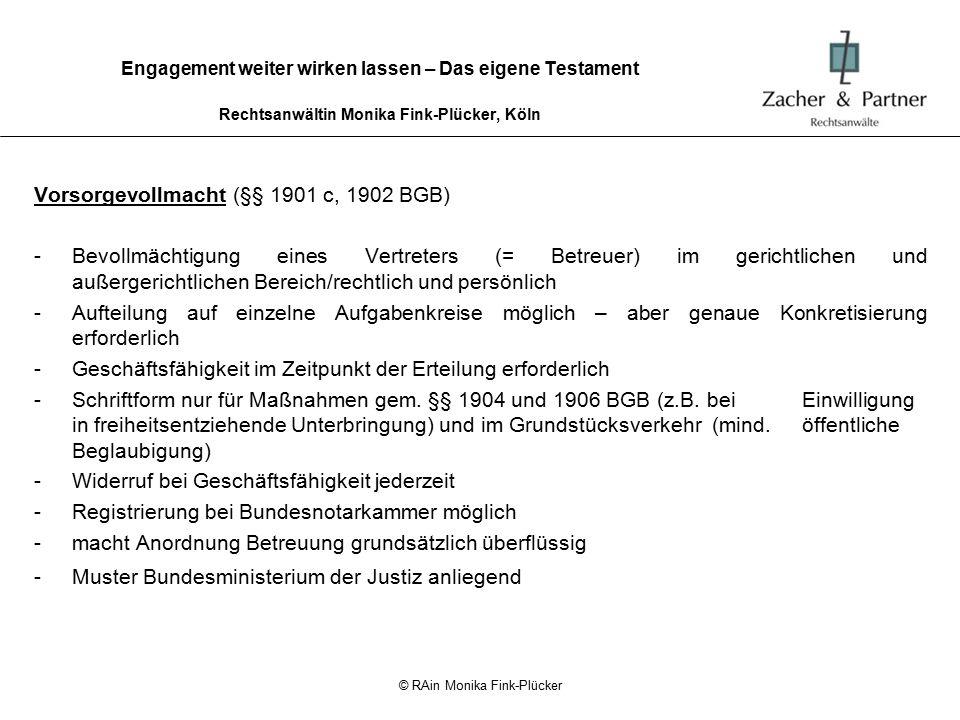 © RAin Monika Fink-Plücker Engagement weiter wirken lassen – Das eigene Testament Rechtsanwältin Monika Fink-Plücker, Köln Patientenverfügung (§ 1901 a BGB) -betrifft Vorsorge im medizinischen Bereich -Verlangt konkrete Entscheidungen über Einwilligung/Nichteinwilligung in bestimmte ärztliche Maßnahmen = Handlungsanweisung für medizinische (ärztliche und pflegerische) Maßnahmen -nur Volljährige -nur Einwilligungs- (= natürliche Einsichtsfähigkeit), nicht Geschäftsfähigkeit erforderlich -Schriftform (eigenhändige Unterschrift reicht) -Hinterlegung im Vorsorgeregister der Bundesnotarkammer nur im Zusammenhang mit Vorsorgevollmacht; Auskunft aber nur durch Gericht möglich -Widerruf formlos möglich