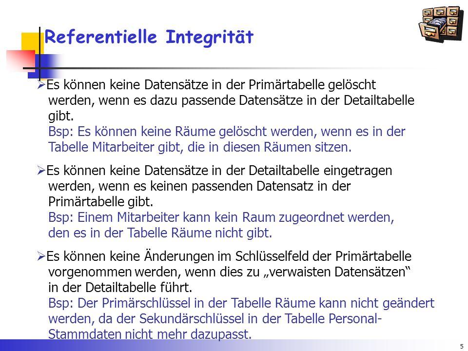 5 Referentielle Integrität  Es können keine Datensätze in der Primärtabelle gelöscht werden, wenn es dazu passende Datensätze in der Detailtabelle gibt.