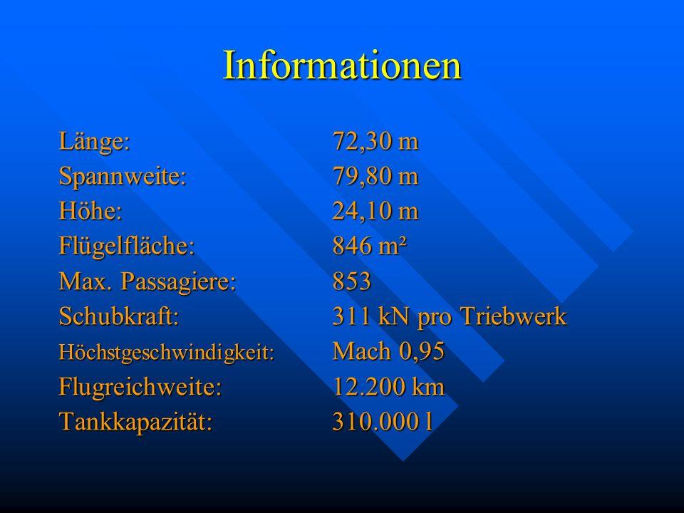 Informationen Länge: 72,30 m Spannweite: 79,80 m Höhe: 24,10 m Flügelfläche: 846 m² Max. Passagiere: 853 Schubkraft:311 kN pro Triebwerk Höchstgeschwi
