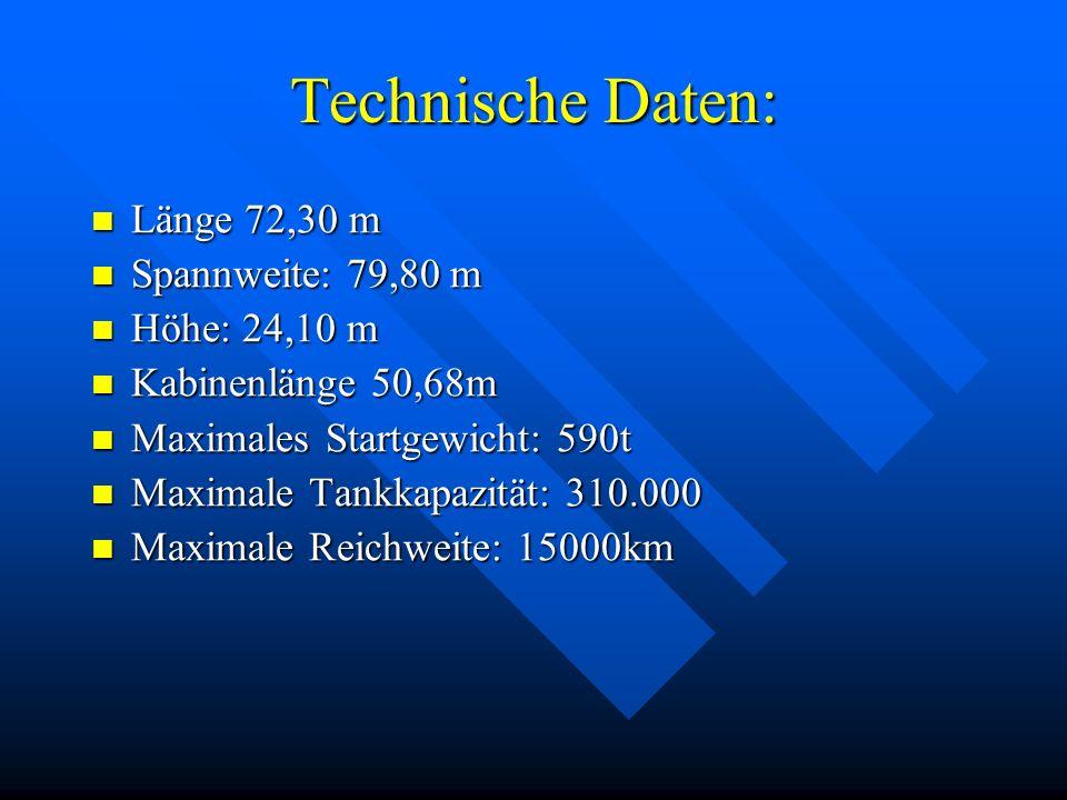 Technische Daten: Länge 72,30 m Länge 72,30 m Spannweite: 79,80 m Spannweite: 79,80 m Höhe: 24,10 m Höhe: 24,10 m Kabinenlänge 50,68m Kabinenlänge 50,68m Maximales Startgewicht: 590t Maximales Startgewicht: 590t Maximale Tankkapazität: 310.000 Maximale Tankkapazität: 310.000 Maximale Reichweite: 15000km Maximale Reichweite: 15000km