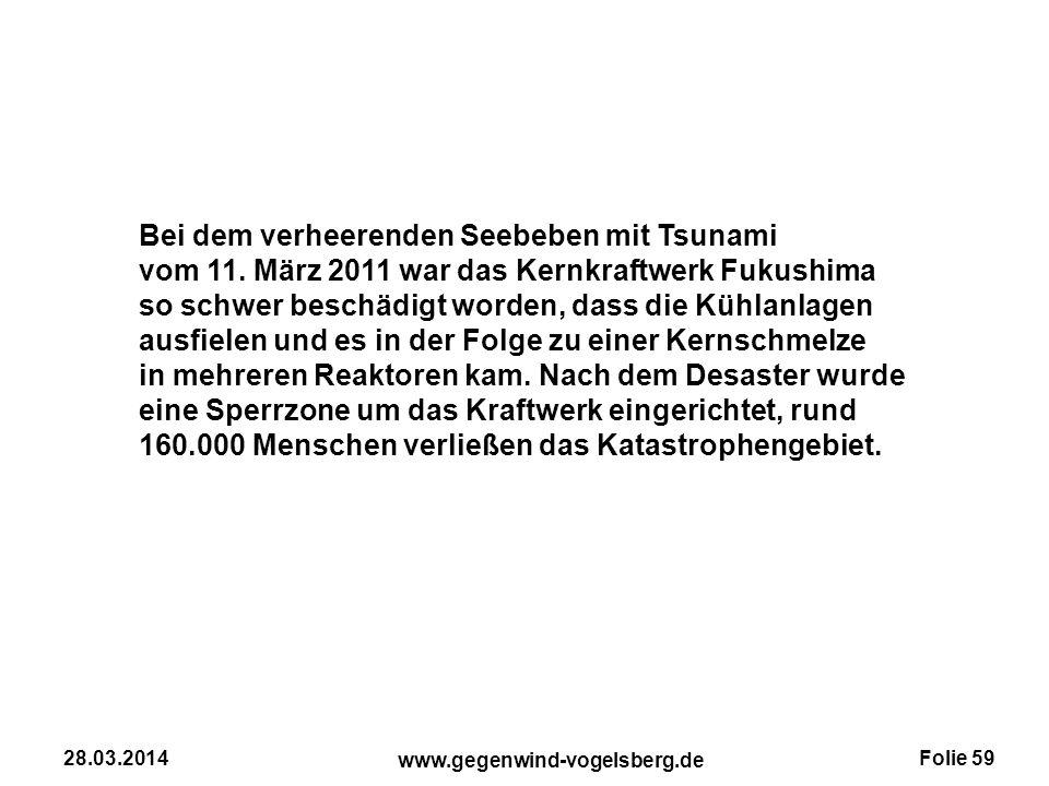 Folie 59 www.gegenwind-vogelsberg.de 28.03.2014 Bei dem verheerenden Seebeben mit Tsunami vom 11. März 2011 war das Kernkraftwerk Fukushima so schwer