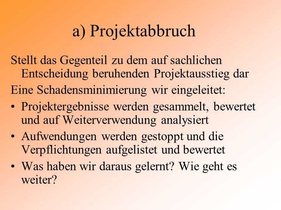 a) Projektabbruch Stellt das Gegenteil zu dem auf sachlichen Entscheidung beruhenden Projektausstieg dar Eine Schadensminimierung wir eingeleitet: Pro