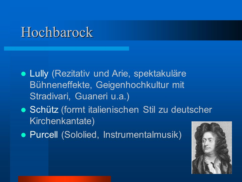 Hochbarock Lully (Rezitativ und Arie, spektakuläre Bühneneffekte, Geigenhochkultur mit Stradivari, Guaneri u.a.) Schütz (formt italienischen Stil zu deutscher Kirchenkantate) Purcell (Sololied, Instrumentalmusik)