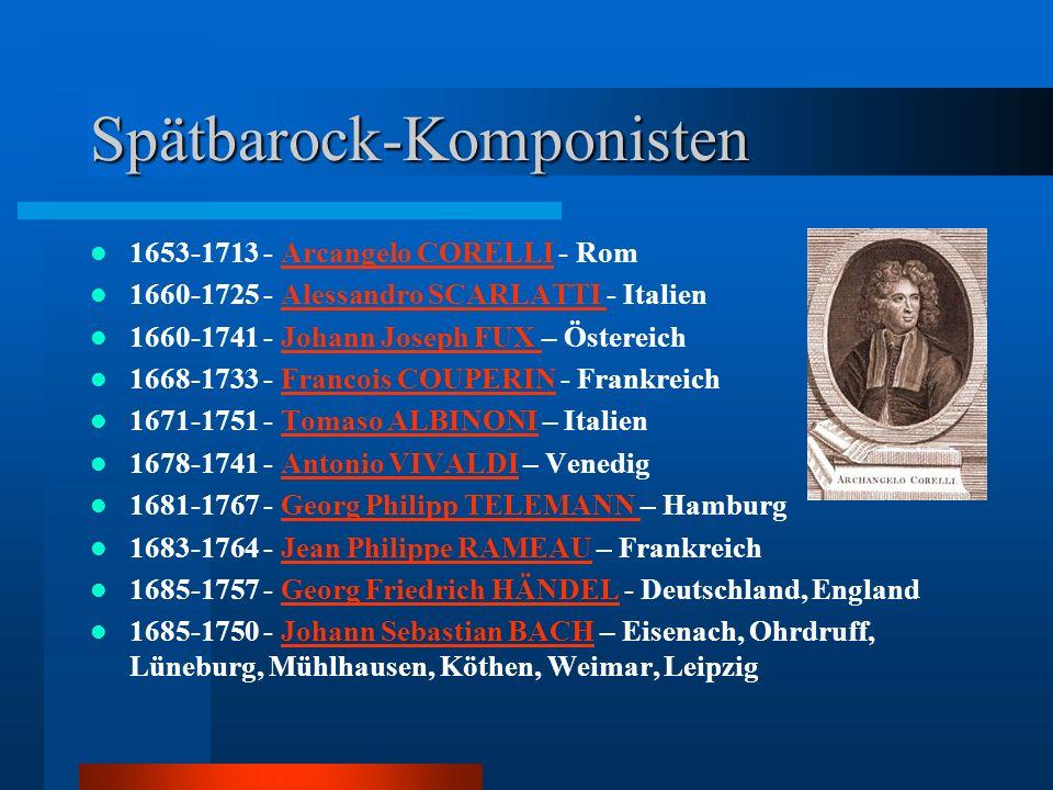 Spätbarock-Komponisten 1653-1713 - Arcangelo CORELLI - RomArcangelo CORELLI 1660-1725 - Alessandro SCARLATTI - ItalienAlessandro SCARLATTI 1660-1741 - Johann Joseph FUX – ÖstereichJohann Joseph FUX 1668-1733 - Francois COUPERIN - FrankreichFrancois COUPERIN 1671-1751 - Tomaso ALBINONI – ItalienTomaso ALBINONI 1678-1741 - Antonio VIVALDI – VenedigAntonio VIVALDI 1681-1767 - Georg Philipp TELEMANN – HamburgGeorg Philipp TELEMANN 1683-1764 - Jean Philippe RAMEAU – FrankreichJean Philippe RAMEAU 1685-1757 - Georg Friedrich HÄNDEL - Deutschland, EnglandGeorg Friedrich HÄNDEL 1685-1750 - Johann Sebastian BACH – Eisenach, Ohrdruff, Lüneburg, Mühlhausen, Köthen, Weimar, LeipzigJohann Sebastian BACH