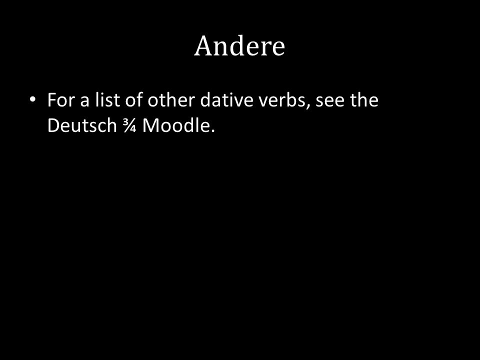 Andere For a list of other dative verbs, see the Deutsch ¾ Moodle.