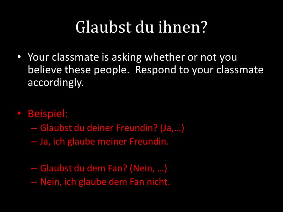 Glaubst du ihnen. Your classmate is asking whether or not you believe these people.