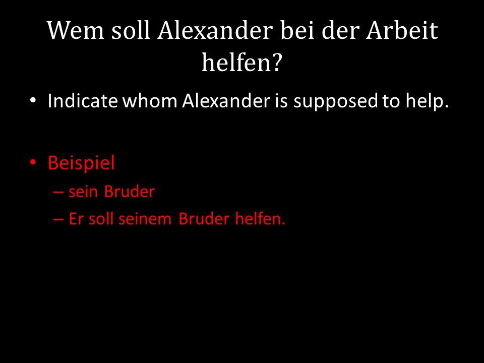 Wem soll Alexander bei der Arbeit helfen.Indicate whom Alexander is supposed to help.
