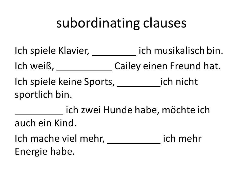 subordinating clauses Ich spiele Klavier, ich musikalisch bin. Ich weiß, Cailey einen Freund hat. Ich spiele keine Sports, ich nicht sportlich bin. ic