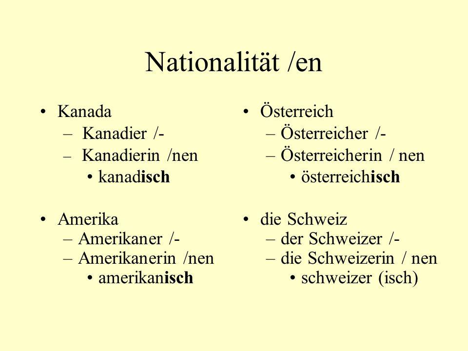 Nationalität /en Kanada – Kanadier /- – Kanadierin /nen kanadisch Amerika –Amerikaner /- –Amerikanerin /nen amerikanisch Österreich –Österreicher /- –Österreicherin / nen österreichisch die Schweiz –der Schweizer /- –die Schweizerin / nen schweizer (isch)