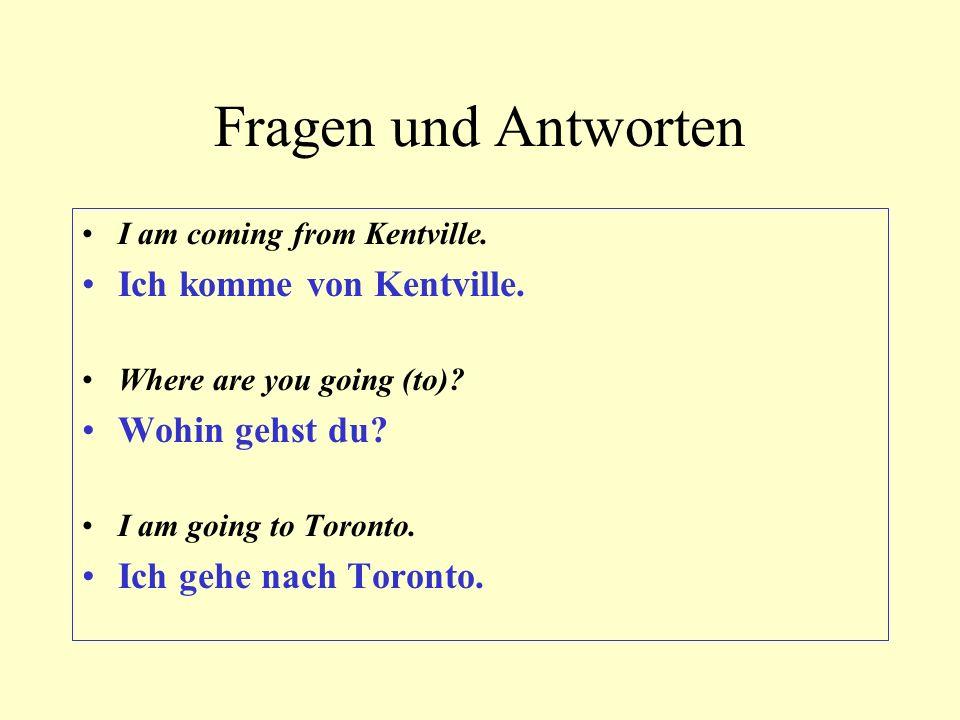Fragen und Antworten I am coming from Kentville. Ich komme von Kentville. Where are you going (to)? Wohin gehst du? I am going to Toronto. Ich gehe na