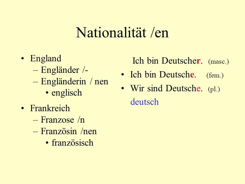 Nationalität /en England –Engländer /- –Engländerin / nen englisch Frankreich –Franzose /n –Französin /nen französisch Ich bin Deutscher. (masc.) Ich