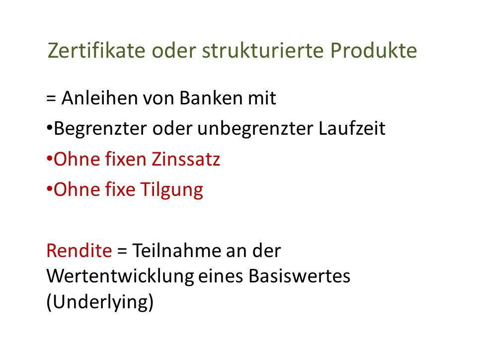 Zertifikate oder strukturierte Produkte = Anleihen von Banken mit Begrenzter oder unbegrenzter Laufzeit Ohne fixen Zinssatz Ohne fixe Tilgung Rendite