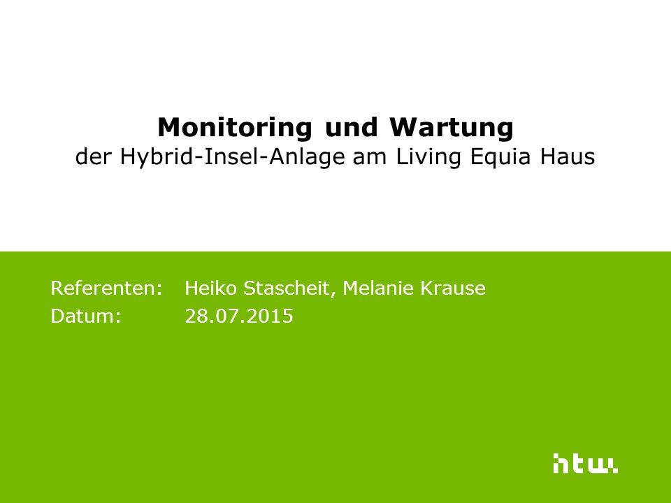Referenten: Heiko Stascheit, Melanie Krause Datum: 28.07.2015 Monitoring und Wartung der Hybrid-Insel-Anlage am Living Equia Haus