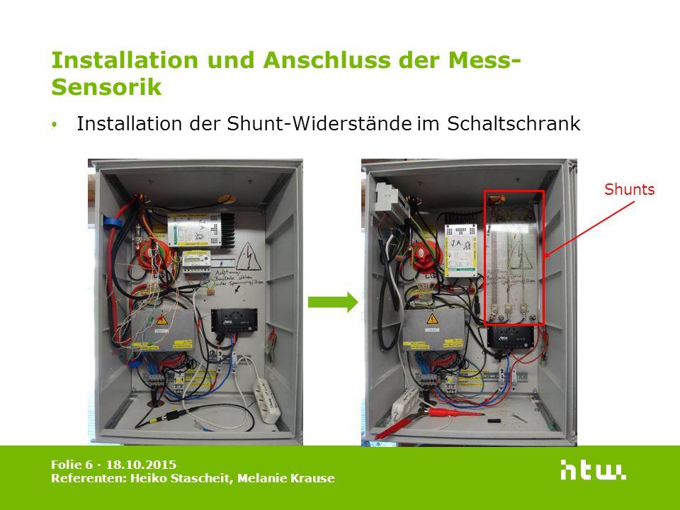 Installation und Anschluss der Mess- Sensorik Installation der Shunt-Widerstände im Schaltschrank Folie 6 · 18.10.2015 Referenten: Heiko Stascheit, Melanie Krause Shunts