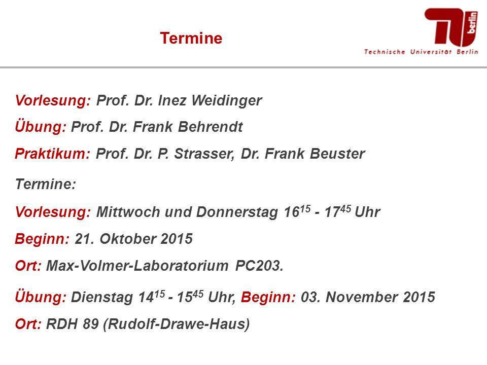 Termine Vorlesung: Prof. Dr. Inez Weidinger Übung: Prof. Dr. Frank Behrendt Praktikum: Prof. Dr. P. Strasser, Dr. Frank Beuster Termine: Vorlesung: Mi