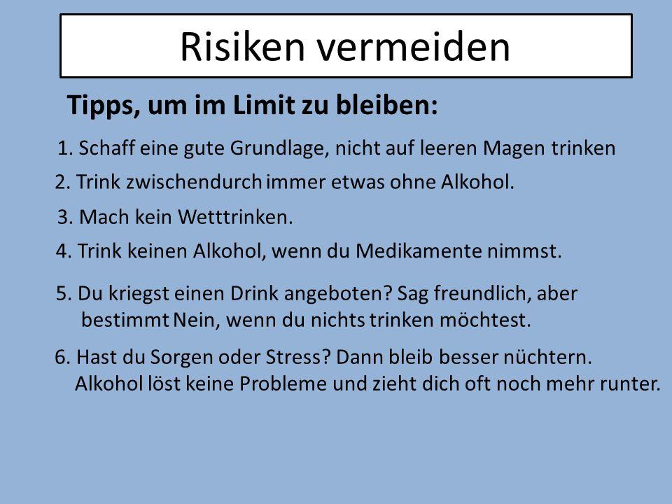 Risiken vermeiden Tipps, um im Limit zu bleiben: 1. Schaff eine gute Grundlage, nicht auf leeren Magen trinken 2. Trink zwischendurch immer etwas ohne
