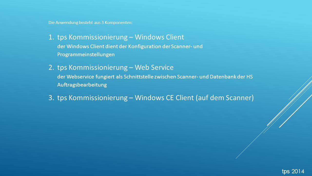 Die Anwendung besteht aus 3 Komponenten: 1.tps Kommissionierung – Windows Client der Windows Client dient der Konfiguration der Scanner- und Programmeinstellungen 2.tps Kommissionierung – Web Service der Webservice fungiert als Schnittstelle zwischen Scanner- und Datenbank der HS Auftragsbearbeitung 3.tps Kommissionierung – Windows CE Client (auf dem Scanner) tps 2014