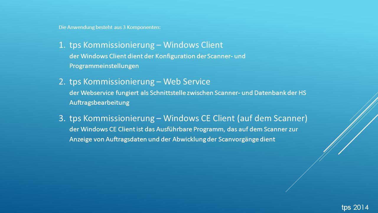 Die Anwendung besteht aus 3 Komponenten: 1.tps Kommissionierung – Windows Client der Windows Client dient der Konfiguration der Scanner- und Programmeinstellungen 2.tps Kommissionierung – Web Service der Webservice fungiert als Schnittstelle zwischen Scanner- und Datenbank der HS Auftragsbearbeitung 3.tps Kommissionierung – Windows CE Client (auf dem Scanner) der Windows CE Client ist das Ausführbare Programm, das auf dem Scanner zur Anzeige von Auftragsdaten und der Abwicklung der Scanvorgänge dient tps 2014