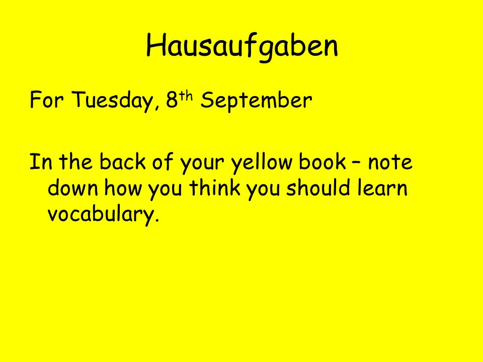 Hausaufgaben For Tuesday, 8 th September In the back of your yellow book – note down how you think you should learn vocabulary.
