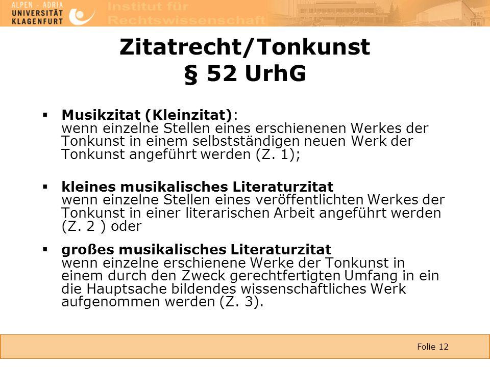 Folie 12 Zitatrecht/Tonkunst § 52 UrhG  Musikzitat (Kleinzitat): wenn einzelne Stellen eines erschienenen Werkes der Tonkunst in einem selbstständigen neuen Werk der Tonkunst angeführt werden (Z.