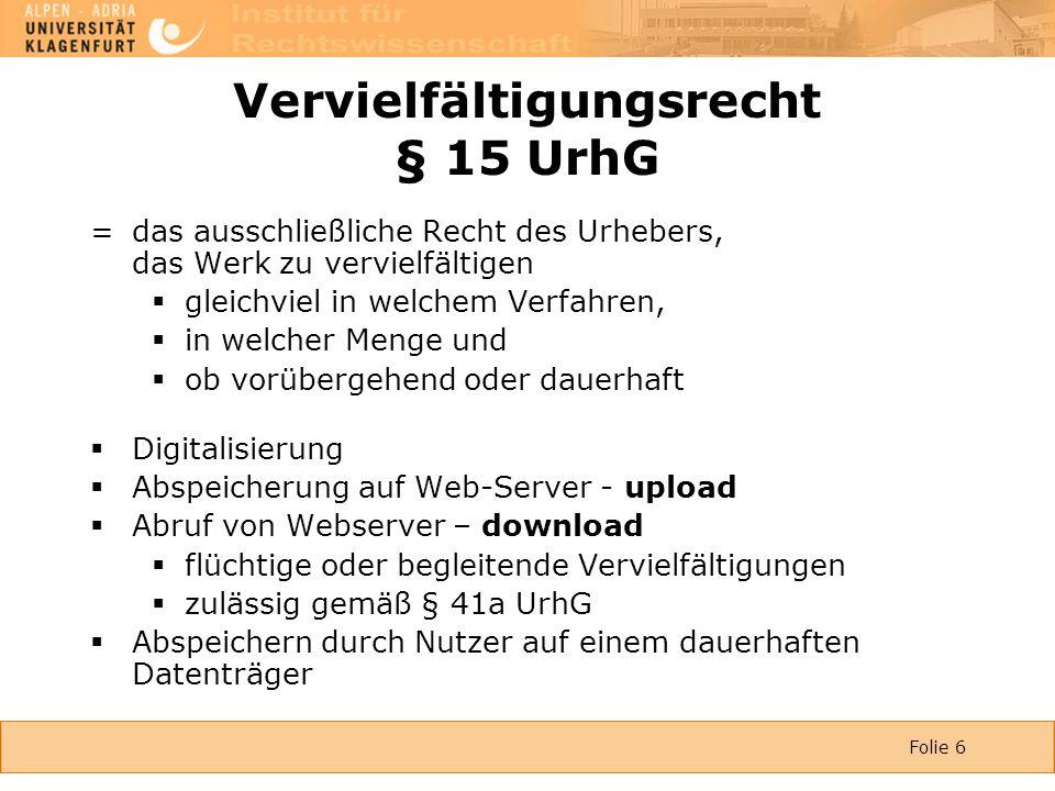 Folie 6 Vervielfältigungsrecht § 15 UrhG = das ausschließliche Recht des Urhebers, das Werk zu vervielfältigen  gleichviel in welchem Verfahren,  in welcher Menge und  ob vorübergehend oder dauerhaft  Digitalisierung  Abspeicherung auf Web-Server - upload  Abruf von Webserver – download  flüchtige oder begleitende Vervielfältigungen  zulässig gemäß § 41a UrhG  Abspeichern durch Nutzer auf einem dauerhaften Datenträger