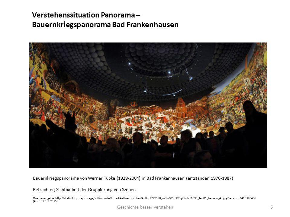 Verstehenssituation Panorama – Bauernkriegspanorama Bad Frankenhausen Bauernkriegspanorama von Werner Tübke (1929-2004) in Bad Frankenhausen (entstanden 1976-1987) Betrachter; Sichtbarkeit der Gruppierung von Szenen Quellenangabe: http://static3.fnp.de/storage/scl/importe/fnpartikel/nachrichten/kultur/729558_m3w605h320q75s1v56099_feu01_bauern_4c.jpg?version=1410310496 (Abruf: 29.5.2015) Geschichte besser verstehen6