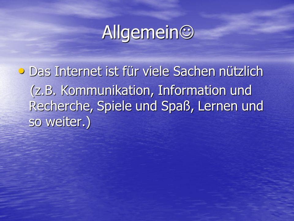 Allgemein Allgemein Das Internet ist für viele Sachen nützlich Das Internet ist für viele Sachen nützlich (z.B. Kommunikation, Information und Recherc