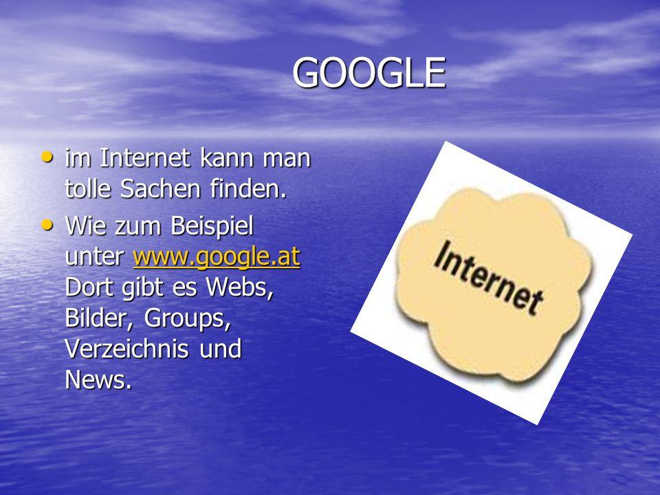 GOOGLE GOOGLE im Internet kann man tolle Sachen finden. im Internet kann man tolle Sachen finden. Wie zum Beispiel unter www.google.at Dort gibt es We