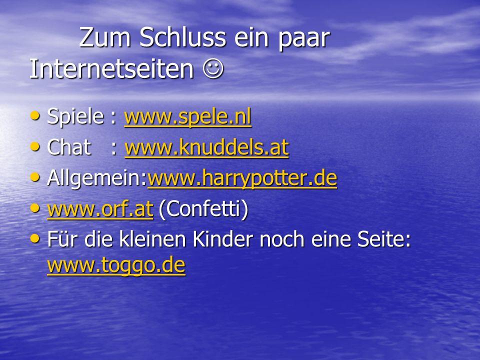 Zum Schluss ein paar Internetseiten Zum Schluss ein paar Internetseiten Spiele : www.spele.nl Spiele : www.spele.nlwww.spele.nl Chat : www.knuddels.at