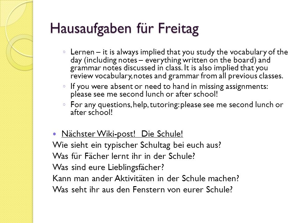 Hausaufgaben für Freitag ◦ Lernen – it is always implied that you study the vocabulary of the day (including notes – everything written on the board) and grammar notes discussed in class.