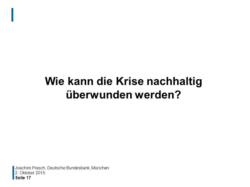 Seite 17 Wie kann die Krise nachhaltig überwunden werden? Joachim Prasch, Deutsche Bundesbank, München 2. Oktober 2015