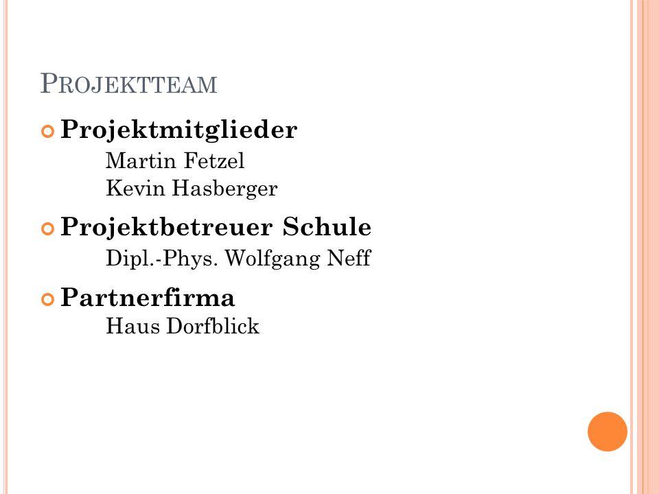 P ROJEKTTEAM Projektmitglieder Martin Fetzel Kevin Hasberger Projektbetreuer Schule Dipl.-Phys. Wolfgang Neff Partnerfirma Haus Dorfblick