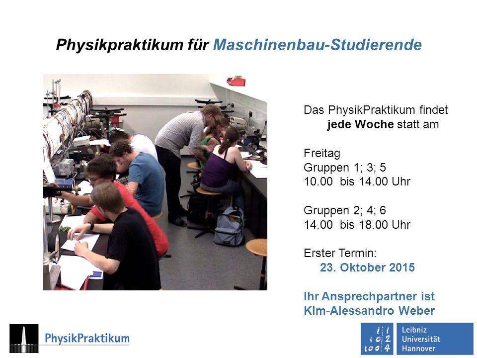 Physikpraktikum für Maschinenbau-Studierende Das PhysikPraktikum findet jede Woche statt am Freitag Gruppen 1; 3; 5 10.00 bis 14.00 Uhr Gruppen 2; 4; 6 14.00 bis 18.00 Uhr Erster Termin: 23.