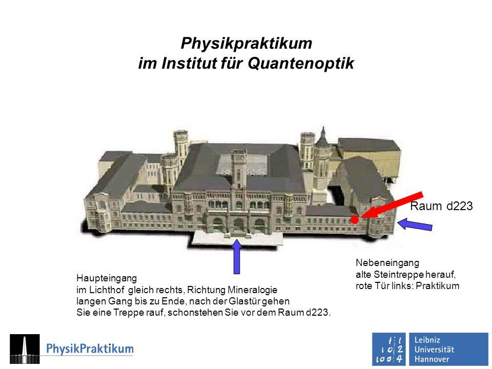 Physikpraktikum im Institut für Quantenoptik Haupteingang im Lichthof gleich rechts, Richtung Mineralogie langen Gang bis zu Ende, nach der Glastür gehen Sie eine Treppe rauf, schonstehen Sie vor dem Raum d223.