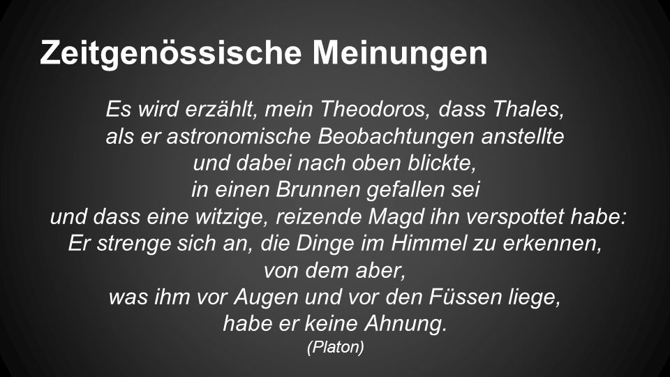Es wird erzählt, mein Theodoros, dass Thales, als er astronomische Beobachtungen anstellte und dabei nach oben blickte, in einen Brunnen gefallen sei