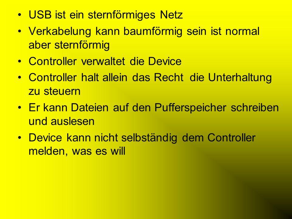 USB ist ein sternförmiges Netz Verkabelung kann baumförmig sein ist normal aber sternförmig Controller verwaltet die Device Controller halt allein das Recht die Unterhaltung zu steuern Er kann Dateien auf den Pufferspeicher schreiben und auslesen Device kann nicht selbständig dem Controller melden, was es will