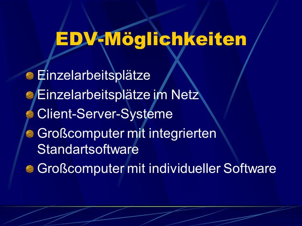 EDV-Möglichkeiten Einzelarbeitsplätze Einzelarbeitsplätze im Netz Client-Server-Systeme Großcomputer mit integrierten Standartsoftware Großcomputer mit individueller Software