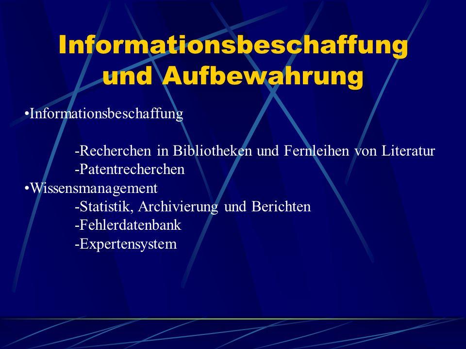 Informationsbeschaffung und Aufbewahrung Informationsbeschaffung -Recherchen in Bibliotheken und Fernleihen von Literatur -Patentrecherchen Wissensmanagement -Statistik, Archivierung und Berichten -Fehlerdatenbank -Expertensystem
