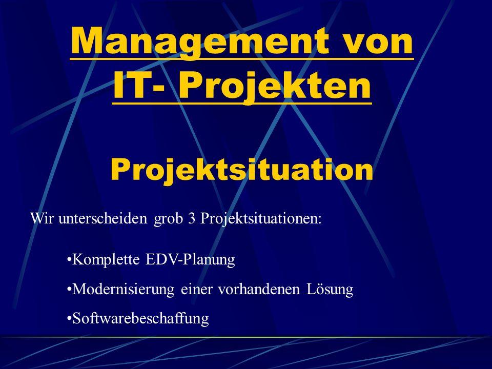 Management von IT- Projekten Projektsituation Wir unterscheiden grob 3 Projektsituationen: Komplette EDV-Planung Modernisierung einer vorhandenen Lösung Softwarebeschaffung
