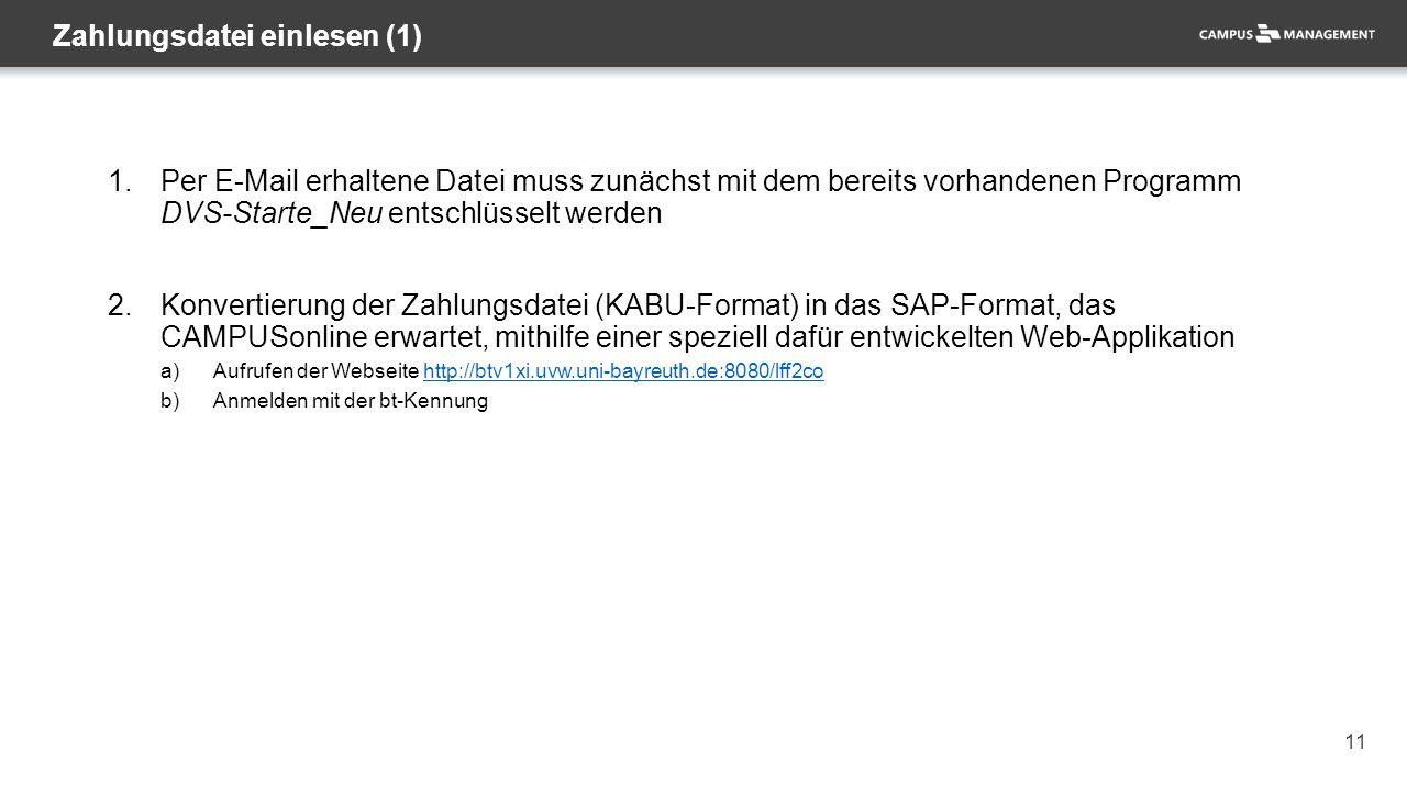 11 1.Per E-Mail erhaltene Datei muss zunächst mit dem bereits vorhandenen Programm DVS-Starte_Neu entschlüsselt werden 2.Konvertierung der Zahlungsdatei (KABU-Format) in das SAP-Format, das CAMPUSonline erwartet, mithilfe einer speziell dafür entwickelten Web-Applikation a)Aufrufen der Webseite http://btv1xi.uvw.uni-bayreuth.de:8080/lff2cohttp://btv1xi.uvw.uni-bayreuth.de:8080/lff2co b)Anmelden mit der bt-Kennung Zahlungsdatei einlesen (1)