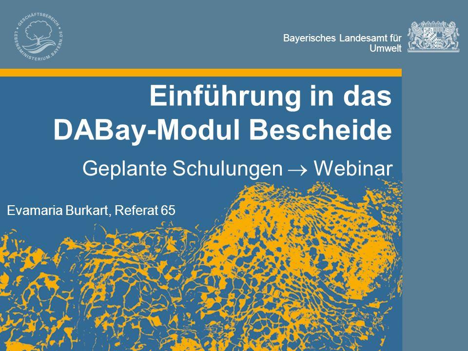 Bayerisches Landesamt für Umwelt Bayerisches Landesamt für Umwelt Einführung in das DABay-Modul Bescheide Geplante Schulungen  Webinar Evamaria Burkart, Referat 65