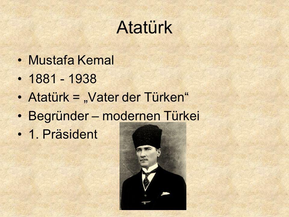 "Atatürk Mustafa Kemal 1881 - 1938 Atatürk = ""Vater der Türken"" Begründer – modernen Türkei 1. Präsident"