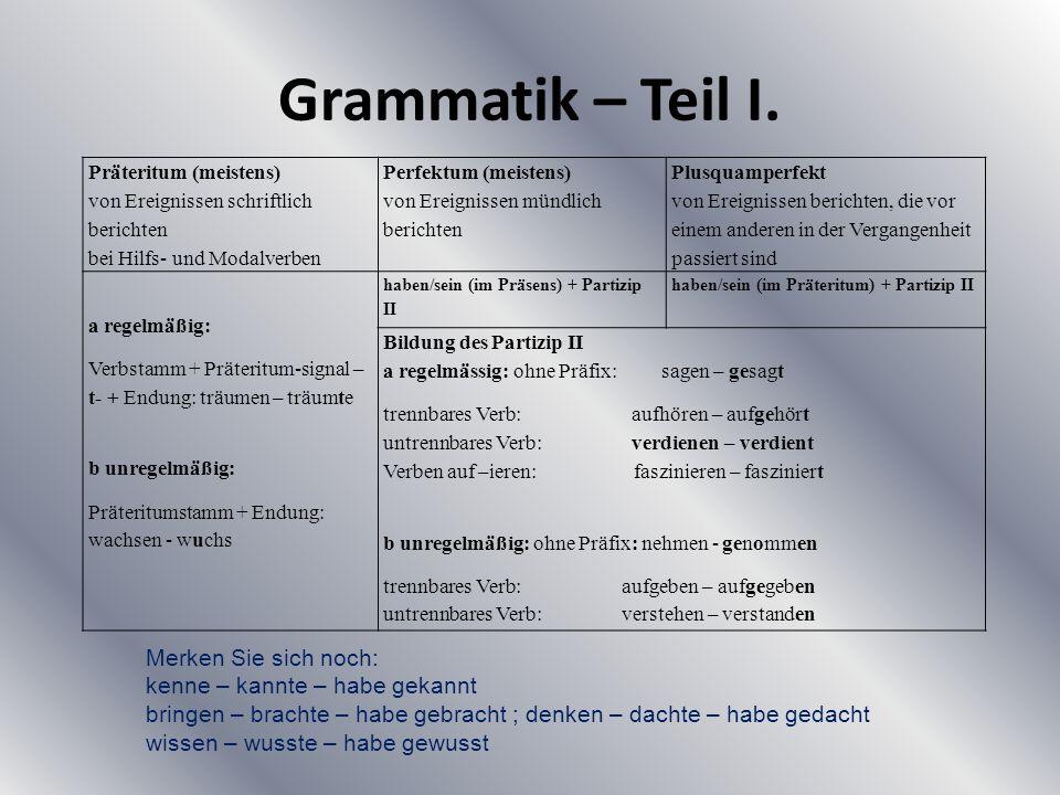 Grammatik – Teil I. Präteritum (meistens) von Ereignissen schriftlich berichten bei Hilfs- und Modalverben Perfektum (meistens) von Ereignissen mündli