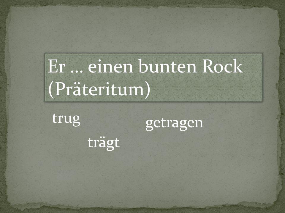 Er … einen bunten Rock (Präteritum) trug trägt getragen